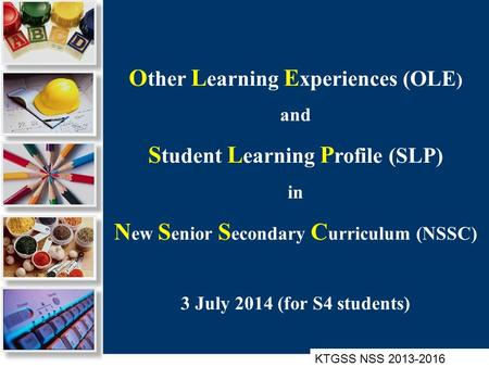 O ther L earning E xperiences (OLE ) and S tudent L earning P rofile (SLP) in N ew S enior S econdary C urriculum (NSSC) 3 July 2014 (for S4 students)