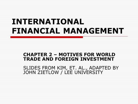 INTERNATIONAL FINANCIAL MANAGEMENT CHAPTER 2 – MOTIVES FOR WORLD TRADE AND FOREIGN INVESTMENT SLIDES FROM KIM, ET. AL., ADAPTED BY JOHN ZIETLOW / LEE UNIVERSITY.