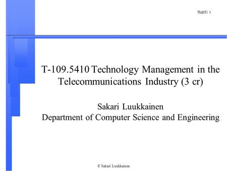 TMitTI 1 © Sakari Luukkainen T-109.5410 Technology Management in the Telecommunications Industry (3 cr) Sakari Luukkainen Department of Computer Science.