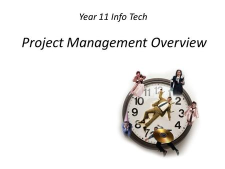 Year 11 Info Tech Project Management Overview. Project management overview identifying tasks, resources, people and time scheduling tasks, resources,