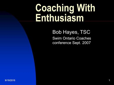 9/19/20151 Coaching With Enthusiasm Bob Hayes, TSC Swim Ontario Coaches conference Sept. 2007.