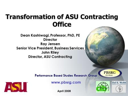 Transformation of ASU Contracting Office April 2008 P erformance B ased S tudies R esearch G roup www.pbsrg.com PBSRG GLOBAL Dean Kashiwagi, Professor,