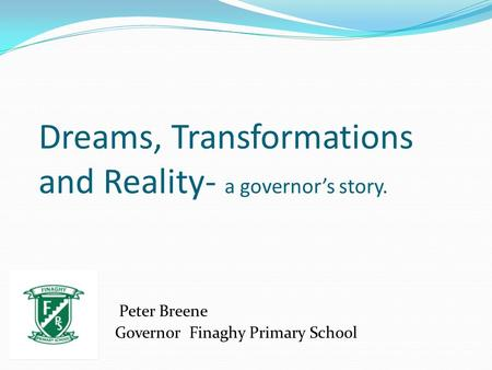 Dreams, Transformations and Reality- a governor's story. Peter Breene Governor Finaghy Primary School.