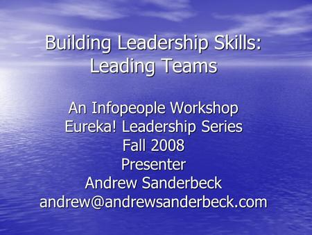 Building Leadership Skills: Leading Teams An Infopeople Workshop Eureka! Leadership Series Fall 2008 Presenter Andrew Sanderbeck