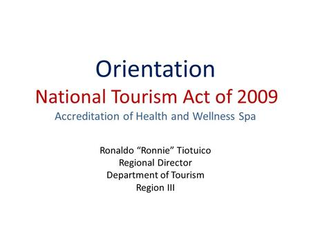 "Orientation National Tourism Act of 2009 Accreditation of Health and Wellness Spa Ronaldo ""Ronnie"" Tiotuico Regional Director Department of Tourism."