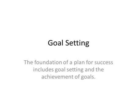 Goal Setting The foundation of a plan for success includes goal setting and the achievement of goals.