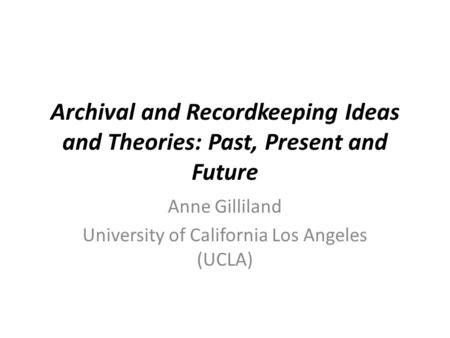Archival and Recordkeeping Ideas and Theories: Past, Present and Future Anne Gilliland University of California Los Angeles (UCLA)