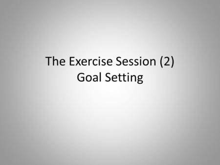 The Exercise Session (2) Goal Setting. Starter – Review of 'The Exercise Session' Find a partner, 3 reasons each why you warm up for a sporting activity.