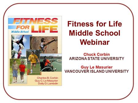 Chuck Corbin ARIZONA STATE UNIVERSITY Guy Le Masurier VANCOUVER ISLAND UNIVERSITY Fitness for Life Middle School Webinar.