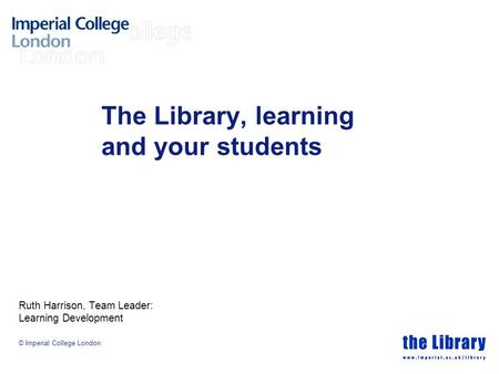 © Imperial College London The Library, learning and your students Ruth Harrison, Team Leader: Learning Development.