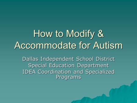 How to Modify & Accommodate for Autism Dallas Independent School District Special Education Department IDEA Coordination and Specialized Programs.