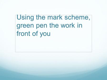 Using the mark scheme, green pen the work in front of you.