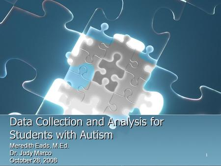 1 Data Collection and Analysis for Students with Autism Meredith Eads, M.Ed. Dr. Judy Marco October 28, 2008 Meredith Eads, M.Ed. Dr. Judy Marco October.