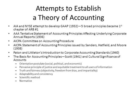 Attempts to Establish a Theory of Accounting AIA and NYSE attempt to develop GAAP (1932)—5 broad principles became 1 st chapter of ARB #1 AAA Tentative.