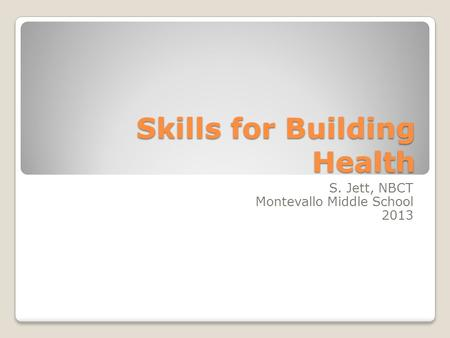 Skills for Building Health S. Jett, NBCT Montevallo Middle School 2013.