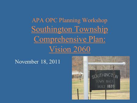 APA OPC Planning Workshop Southington Township Comprehensive Plan: Vision 2060 November 18, 2011.