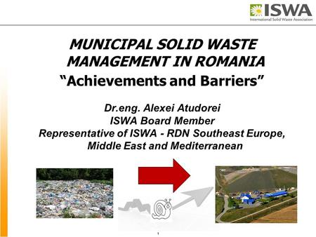 "MUNICIPAL SOLID WASTE MANAGEMENT IN ROMANIA ""Achievements and Barriers"" Dr.eng. Alexei Atudorei ISWA Board Member Representative of ISWA - RDN Southeast."