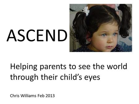 ASCEND Helping parents to see the world through their child's eyes Chris Williams Feb 2013.
