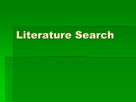 Literature Search. The purposes of the search are three-fold:  to widen and deepen your understanding of your topic area  to start with a general topic.