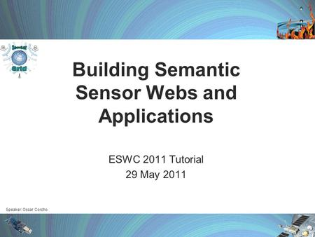 Speaker: Oscar Corcho Building Semantic Sensor Webs and Applications ESWC 2011 Tutorial 29 May 2011.