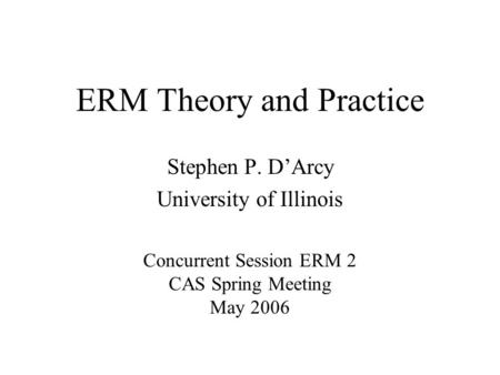 ERM Theory and Practice Stephen P. D'Arcy University of Illinois Concurrent Session ERM 2 CAS Spring Meeting May 2006.