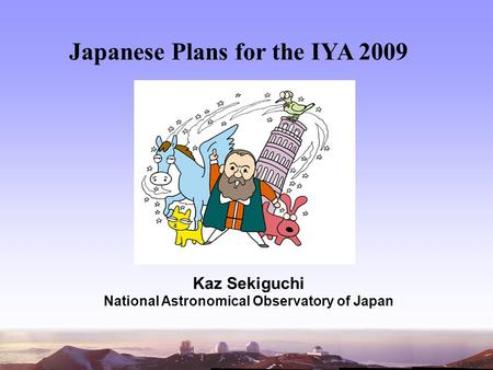 Japanese Plans for the IYA 2009 Kaz Sekiguchi National Astronomical Observatory of Japan.