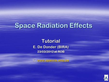 1 Space Radiation Effects Tutorial E. De Donder (BIRA) 23/03/2012 at ROB  www.spenvis.oma.be www.spenvis.oma.be.