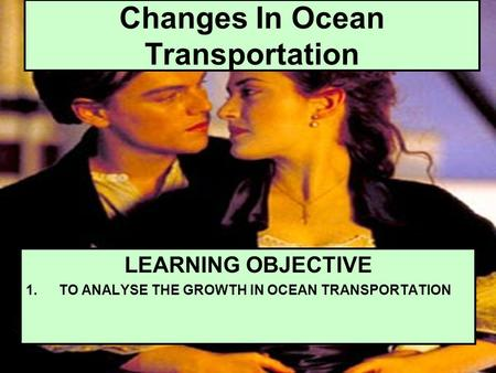 Changes In Ocean Transportation LEARNING OBJECTIVE 1.TO ANALYSE THE GROWTH IN OCEAN TRANSPORTATION.