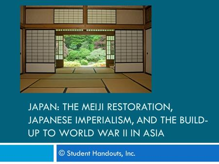 JAPAN: THE MEIJI RESTORATION, JAPANESE IMPERIALISM, AND THE BUILD- UP TO WORLD WAR II IN ASIA © Student Handouts, Inc.