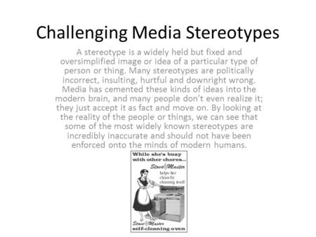 Challenging Media Stereotypes A stereotype is a widely held but fixed and oversimplified image or idea of a particular type of person or thing. Many stereotypes.