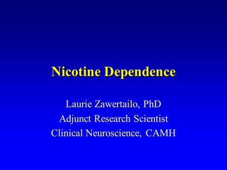 Nicotine Dependence Laurie Zawertailo, PhD Adjunct Research Scientist Clinical Neuroscience, CAMH.