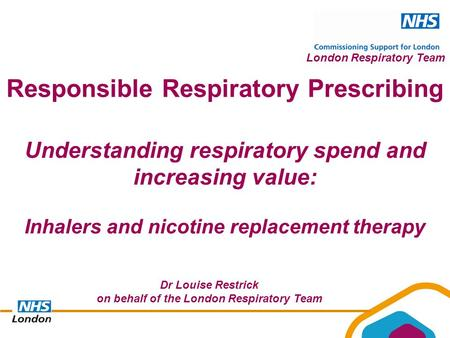 London Respiratory Team Understanding respiratory spend and increasing value: Inhalers and nicotine replacement therapy Responsible Respiratory Prescribing.