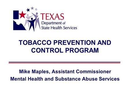 TOBACCO PREVENTION AND CONTROL PROGRAM Mike Maples, Assistant Commissioner Mental Health and Substance Abuse Services.