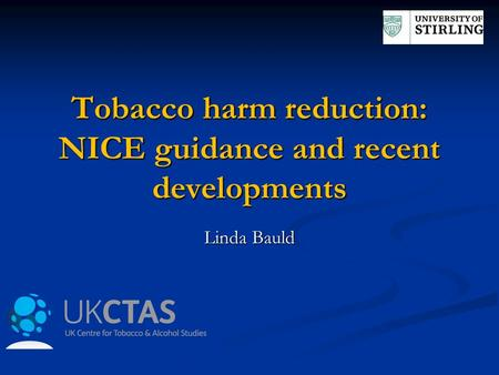 Tobacco harm reduction: NICE guidance and recent developments Linda Bauld.