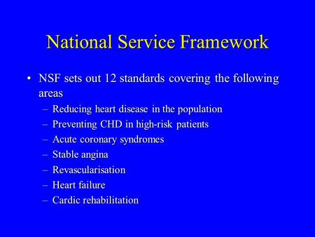 National Service Framework NSF sets out 12 standards covering the following areasNSF sets out 12 standards covering the following areas –Reducing heart.