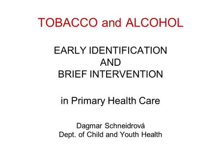 TOBACCO and ALCOHOL EARLY IDENTIFICATION AND BRIEF INTERVENTION in Primary Health Care Dagmar Schneidrová Dept. of Child and Youth Health.