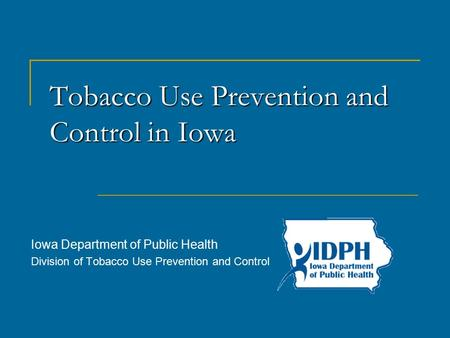 Tobacco Use Prevention and Controlin Iowa Tobacco Use Prevention and Control in Iowa Iowa Department of Public Health Division of Tobacco Use Prevention.