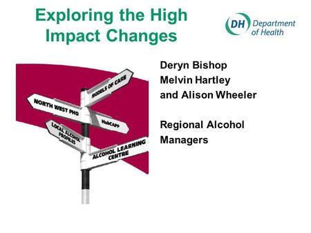 Exploring the High Impact Changes Deryn Bishop Melvin Hartley and Alison Wheeler Regional Alcohol Managers.