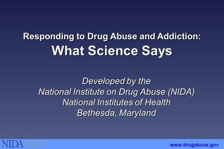 Responding to Drug Abuse and Addiction: What Science Says Developed by the National Institute on Drug Abuse (NIDA) National Institutes of Health Bethesda,