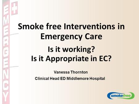 Smoke free Interventions in Emergency Care Is it working? Is it Appropriate in EC? Vanessa Thornton Clinical Head ED Middlemore Hospital.