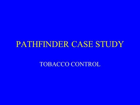 PATHFINDER CASE STUDY TOBACCO CONTROL. Points to ponder This is a model, not a definitive analysis Does this model reflect the way outcome is attributed.