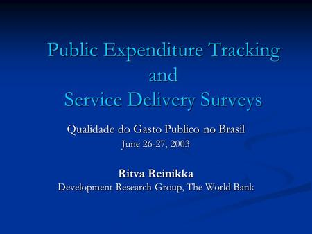 Public Expenditure Tracking and Service Delivery Surveys Qualidade do Gasto Publico no Brasil June 26-27, 2003 Ritva Reinikka Development Research Group,