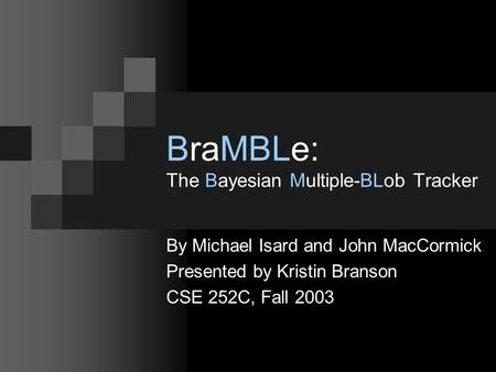 BraMBLe: The Bayesian Multiple-BLob Tracker By Michael Isard and John MacCormick Presented by Kristin Branson CSE 252C, Fall 2003.
