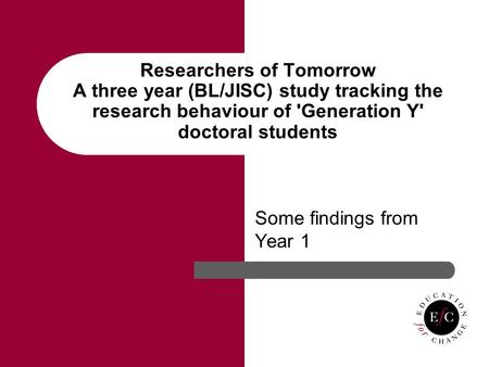 Researchers of Tomorrow A three year (BL/JISC) study tracking the research behaviour of 'Generation Y' doctoral students Some findings from Year 1.