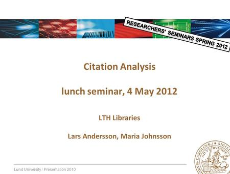 Lund University / Presentation 2010 Citation Analysis lunch seminar, 4 May 2012 LTH Libraries Lars Andersson, Maria Johnsson.