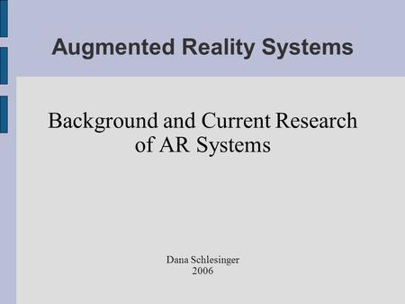Augmented Reality Systems Background and Current Research of AR Systems Dana Schlesinger 2006.