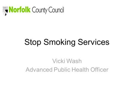 Stop Smoking Services Vicki Wash Advanced Public Health Officer.