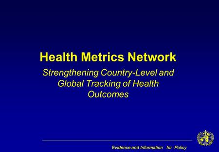 Evidence and Information for Policy Health Metrics Network Strengthening Country-Level and Global Tracking of Health Outcomes.