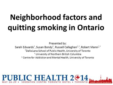 Neighborhood factors and quitting smoking in Ontario Presented by: Sarah Edwards *, Susan Bondy *, Russell Callaghan †,*, Robert Mann ‡,* * Dalla Lana.