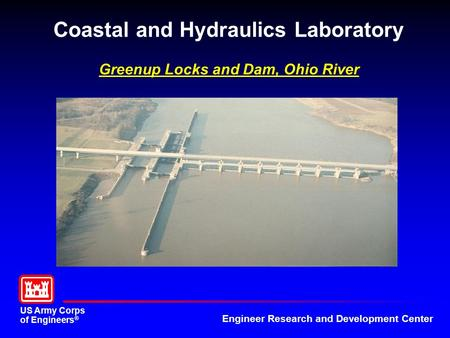 US Army Corps of Engineers ® Engineer Research and Development Center Coastal and Hydraulics Laboratory Greenup Locks and Dam, Ohio River.